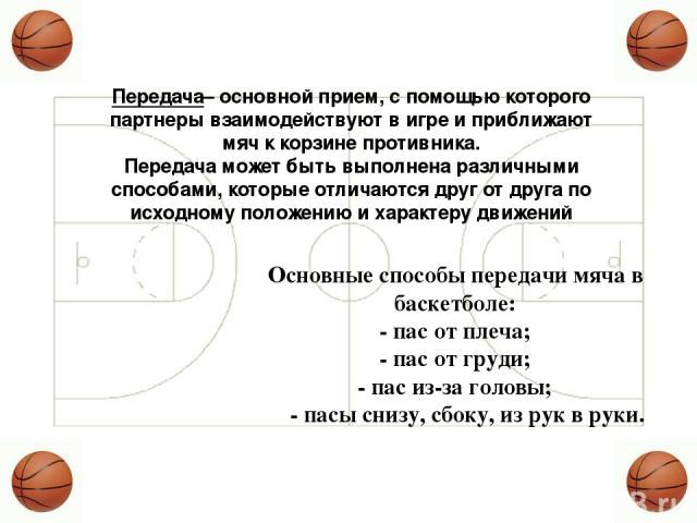 Передача– основной прием, с помощью которого партнеры взаимодействуют в игре и приближают мяч к корзине противника. Передача может быть выполнена различными способами, которые отличаются друг от друга по исходному положению и характеру движений Осно…