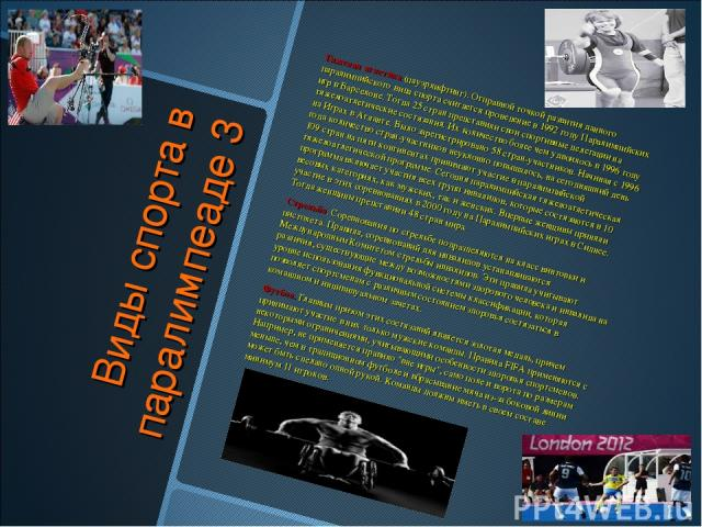 Виды спорта в паралимпеаде 3 Тяжелая атлетика (пауэрлифтинг). Отправной точкой развития данного паралимпийского вида спорта считается проведение в 1992 году Паралимпийских игр в Барселоне. Тогда 25 стран представили свои спортивные делегации на тяже…