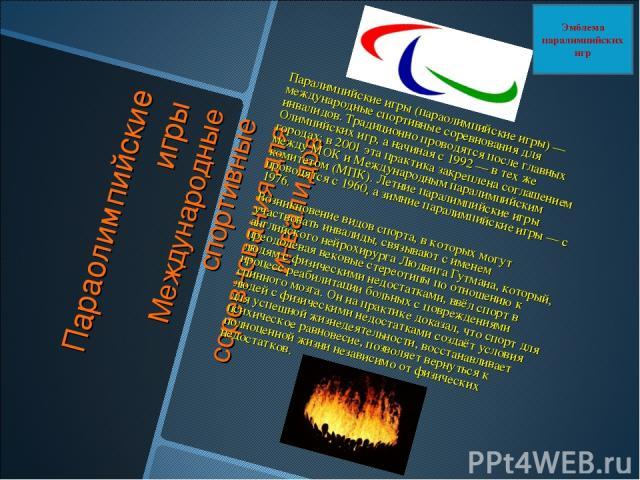 Параолимпийские игры Международные спортивные соревнования для инвалидов Паралимпийские игры (параолимпийские игры) — международные спортивные соревнования для инвалидов. Традиционно проводятся после главных Олимпийских игр, а начиная с 1992 — в тех…