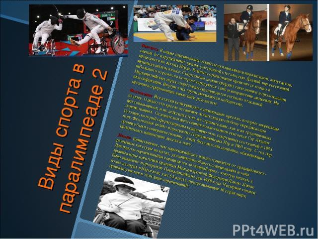 Виды спорта в паралимпеаде 2 Выездка. Конные соревнования открыты для инвалидов-паралитиков, ампутантов, слепых и с нарушениями зрения, умственной отсталостью. Данный вид состязаний проводится на летних Играх. Конные соревнования проводятся только в…