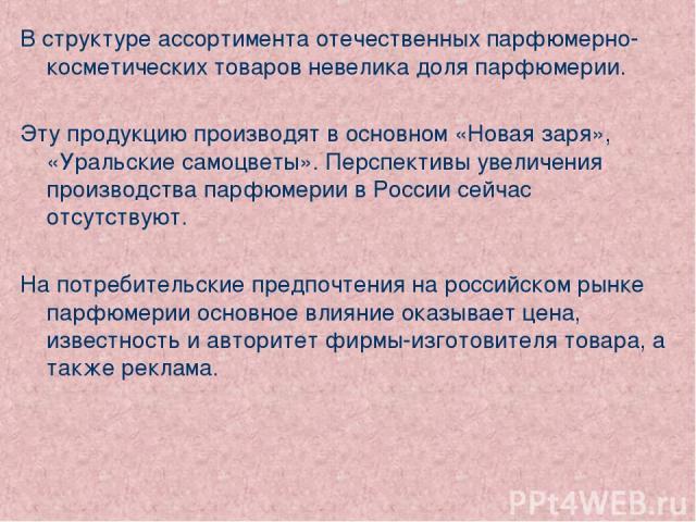 В структуре ассортимента отечественных парфюмерно-косметических товаров невелика доля парфюмерии. Эту продукцию производят в основном «Новая заря», «Уральские самоцветы». Перспективы увеличения производства парфюмерии в России сейчас отсутствуют. На…