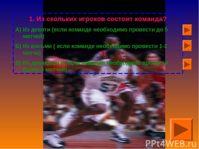 Из скольких игроков состоит команда? А) Из девяти (если команде необходимо провести до 5 матчей) Б) Из восьми ( если команде необходимо провести 1-2 матча) В) Из двенадцати (если команде необходимо провести более 5 матчей)