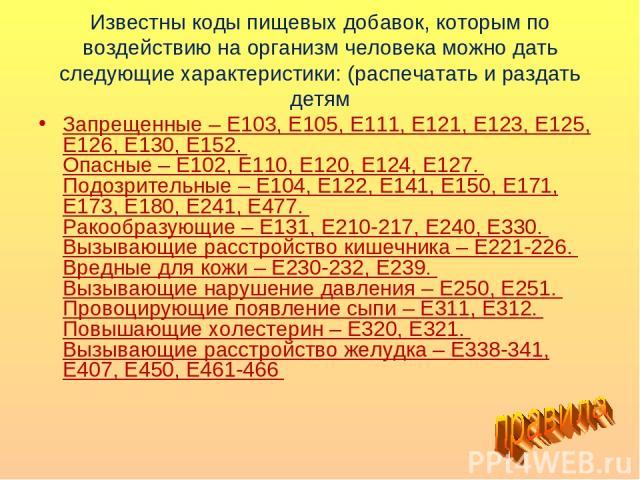 Известны коды пищевых добавок, которым по воздействию на организм человека можно дать следующие характеристики: (распечатать и раздать детям Запрещенные – Е103, Е105, Е111, Е121, Е123, Е125, Е126, Е130, Е152. Опасные – Е102, Е110, Е120, Е124, Е127. …