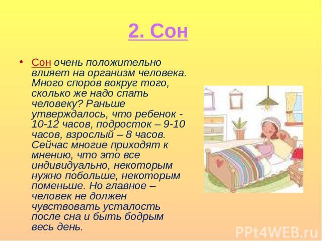 2. Сон Сон очень положительно влияет на организм человека. Много споров вокруг того, сколько же надо спать человеку? Раньше утверждалось, что ребенок - 10-12 часов, подросток – 9-10 часов, взрослый – 8 часов. Сейчас многие приходят к мнению, что это…