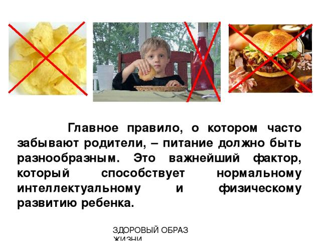 Главное правило, о котором часто забывают родители, – питание должно быть разнообразным. Это важнейший фактор, который способствует нормальному интеллектуальному и физическому развитию ребенка. ЗДОРОВЫЙ ОБРАЗ ЖИЗНИ