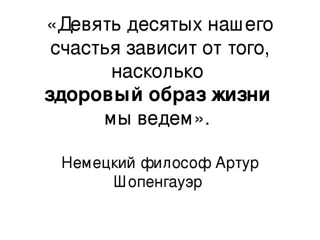 «Девять десятых нашего счастья зависит от того, насколько здоровый образ жизни мы ведем». Немецкий философ Артур Шопенгауэр