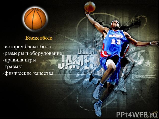 Баскетбол: -история баскетбола -размеры и оборудование -правила игры -травмы -физические качества