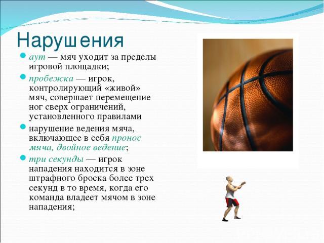 Нарушения аут— мяч уходит за пределы игровой площадки; пробежка— игрок, контролирующий «живой» мяч, совершает перемещение ног сверх ограничений, установленного правилами нарушение ведения мяча, включающее в себя пронос мяча, двойное ведение; три с…