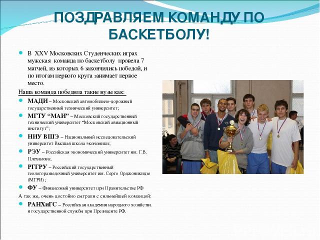 ПОЗДРАВЛЯЕМ КОМАНДУ ПО БАСКЕТБОЛУ! В XXV Московских Студенческих играх мужская команда по баскетболу провела 7 матчей, из которых 6 закончились победой, и по итогам первого круга занимает первое место. Наша команда победила такие вузы как: МАДИ – Мо…