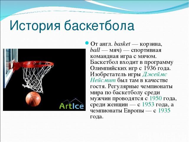 История баскетбола От англ.basket— корзина, ball— мяч)— спортивная командная игра с мячом. Баскетбол входит в программу Олимпийских игр с 1936 года. Изобретатель игры Джеймс Нейсмит был там в качестве гостя. Регулярные чемпионаты мира по баскетб…