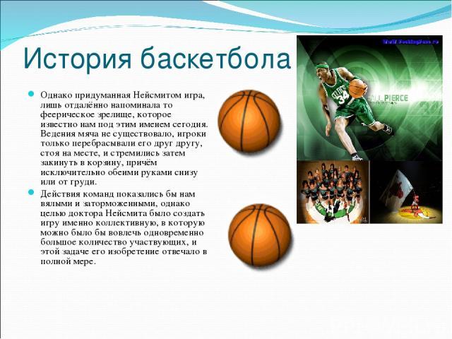 История баскетбола Однако придуманная Нейсмитом игра, лишь отдалённо напоминала то феерическое зрелище, которое известно нам под этим именем сегодня. Ведения мяча не существовало, игроки только перебрасывали его друг другу, стоя на месте, и стремили…
