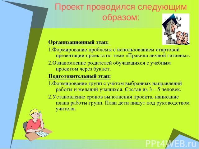 Проект проводился следующим образом: Организационный этап: 1.Формирование проблемы с использованием стартовой презентации проекта по теме «Правила личной гигиены». 2.Ознакомление родителей обучающихся с учебным проектом через буклет. Подготовительны…