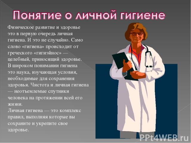 Физическое развитие и здоровье это в первую очередь личная гигиена. И это не случайно. Само слово «гигиена» происходит от греческого «гигиэйнос» — целебный, приносящий здоровье. В широком понимании гигиена это наука, изучающая условия, необходимые д…