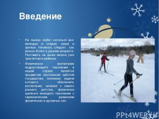 Введение На лыжах любят кататься все: молодые и старые, юные и зрелые. Начинать