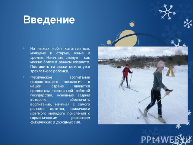 Введение На лыжах любят кататься все: молодые и старые, юные и зрелые. Начинать следует как можно более в раннем возрасте. Поставить на лыжи можно уже трехлетнего ребенка. Физическое воспитание подрастающего поколения в нашей стране является предмет…