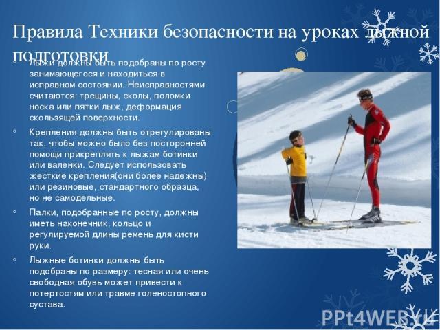 Правила Техники безопасности на уроках лыжной подготовки Лыжи должны быть подобраны по росту занимающегося и находиться в исправном состоянии. Неисправностями считаются: трещины, сколы, поломки носка или пятки лыж, деформация скользящей поверхности.…