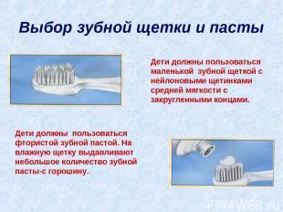 Выбор зубной щетки и пасты Дети должны пользоваться маленькой зубной щеткой с не