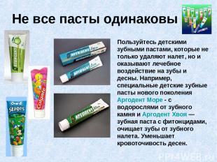 Не все пасты одинаковы Пользуйтесь детскими зубными пастами, которые не только у