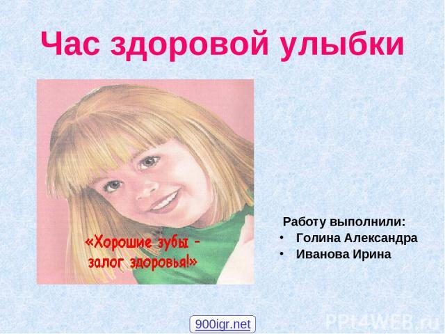Час здоровой улыбки Работу выполнили: Голина Александра Иванова Ирина 900igr.net