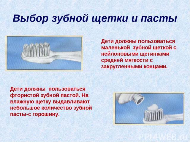 Выбор зубной щетки и пасты Дети должны пользоваться маленькой зубной щеткой с нейлоновыми щетинками средней мягкости с закругленными концами. Дети должны пользоваться фтористой зубной пастой. На влажную щетку выдавливают небольшое количество зубной …