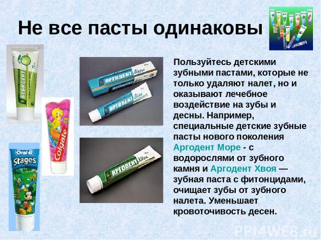 Не все пасты одинаковы Пользуйтесь детскими зубными пастами, которые не только удаляют налет, но и оказывают лечебное воздействие на зубы и десны. Например, специальные детские зубные пасты нового поколения Аргодент Море - с водорослями от зубного к…