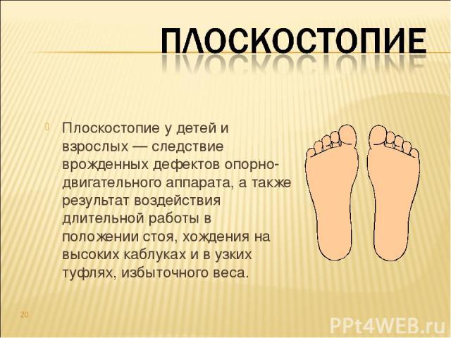 Плоскостопие у детей и взрослых — следствие врожденных дефектов опорно-двигательного аппарата, а также результат воздействия длительной работы в положении стоя, хождения на высоких каблуках и в узких туфлях, избыточного веса. *