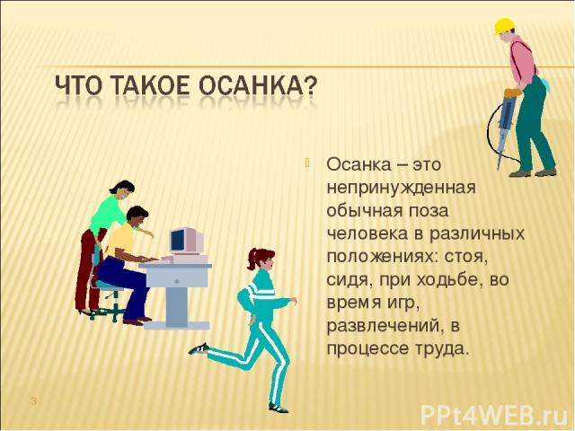 Осанка – это непринужденная обычная поза человека в различных положениях: стоя, сидя, при ходьбе, во время игр, развлечений, в процессе труда. *