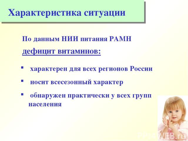 Характеристика ситуации По данным НИИ питания РАМН дефицит витаминов: характерен для всех регионов России носит всесезонный характер обнаружен практически у всех групп населения