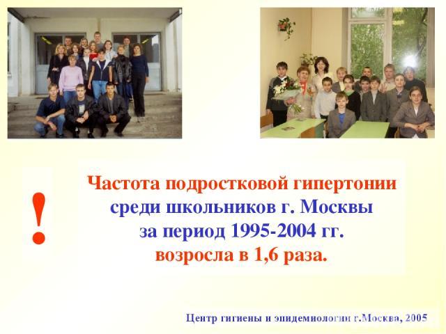 Частота подростковой гипертонии среди школьников г. Москвы за период 1995-2004 гг. возросла в 1,6 раза. Центр гигиены и эпидемиологии г.Москва, 2005 !