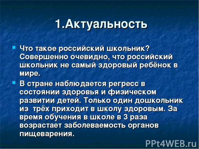 1.Актуальность Что такое российский школьник? Совершенно очевидно, что российский школьник не самый здоровый ребёнок в мире. В стране наблюдается регресс в состоянии здоровья и физическом развитии детей. Только один дошкольник из трёх приходит в шко…