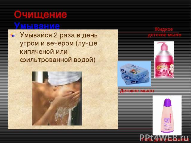 Очищение Умывание Умывайся 2 раза в день утром и вечером (лучше кипяченой или фильтрованной водой)