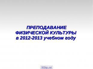 ПРЕПОДАВАНИЕ ФИЗИЧЕСКОЙ КУЛЬТУРЫ в 2012-2013 учебном году 900igr.net