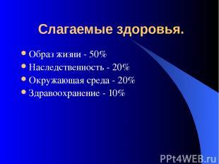 Слагаемые здоровья. Образ жизни - 50% Наследственность - 20% Окружающая среда -