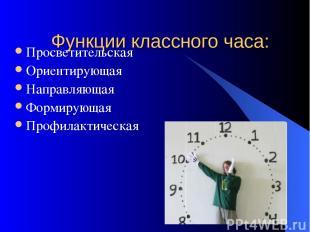 Функции классного часа: Просветительская Ориентирующая Направляющая Формирующая