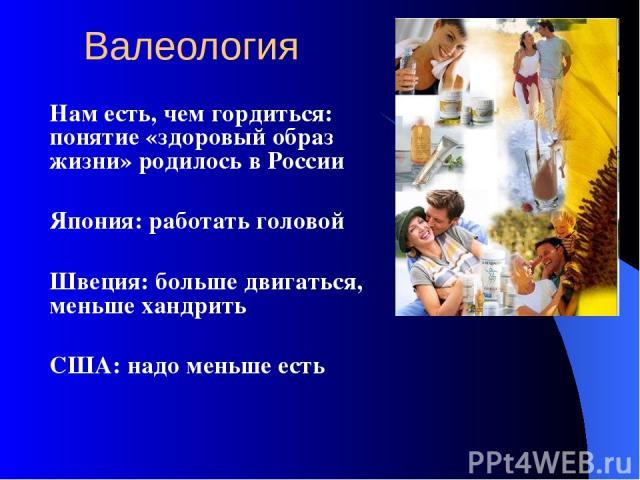 Валеология Нам есть, чем гордиться: понятие «здоровый образ жизни» родилось в России Япония: работать головой Швеция: больше двигаться, меньше хандрить США: надо меньше есть