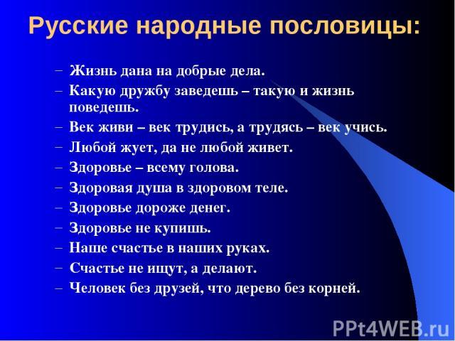 Русские народные пословицы: Жизнь дана на добрые дела. Какую дружбу заведешь – такую и жизнь поведешь. Век живи – век трудись, а трудясь – век учись. Любой жует, да не любой живет. Здоровье – всему голова. Здоровая душа в здоровом теле. Здоровье дор…