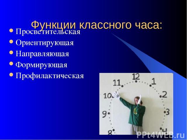 Функции классного часа: Просветительская Ориентирующая Направляющая Формирующая Профилактическая