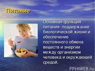 Питание Основная функция питания- поддержание биологической жизни и обеспечение