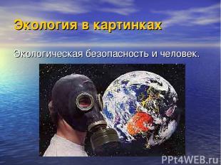 Экология в картинках Экологическая безопасность и человек.