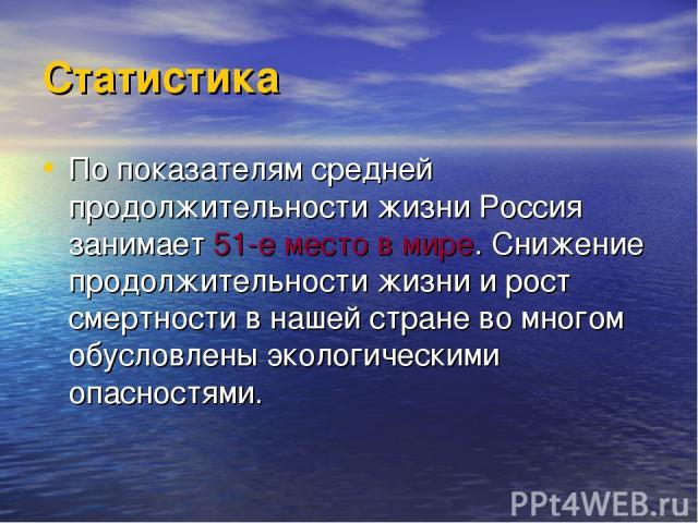 Статистика По показателям средней продолжительности жизни Россия занимает 51-е место в мире. Снижение продолжительности жизни и рост смертности в нашей стране во многом обусловлены экологическими опасностями.
