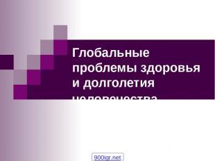 Глобальные проблемы здоровья и долголетия человечества 900igr.net