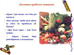«Золотые правила» питания: ● «Лучше 7 раз поесть, чем один раз наесться ● «Ешь с