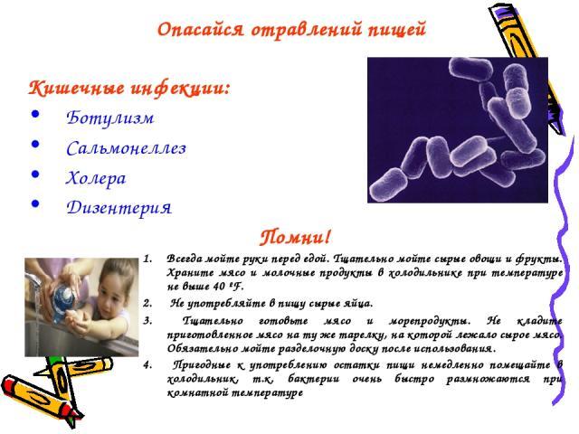 Опасайся отравлений пищей Кишечные инфекции: Ботулизм Сальмонеллез Холера Дизентерия Помни! Всегда мойте руки перед едой. Тщательно мойте сырые овощи и фрукты. Храните мясо и молочные продукты в холодильнике при температуре не выше 40 ºF. Не употреб…