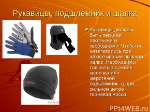 Рукавицы, подшлемник и шапка Рукавицы должны быть легкими, плотными и свободными