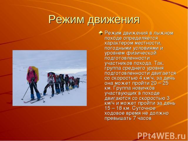 Режим движения Режим движения в лыжном походе определяется характером местности, погодными условиями и уровнем физической подготовленности участников похода. Так, группа среднего уровня подготовленности двигается со скоростью 4 км/ч, за день она мож…