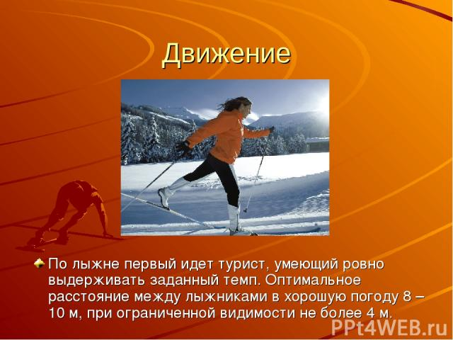Движение По лыжне первый идет турист, умеющий ровно выдерживать заданный темп. Оптимальное расстояние между лыжниками в хорошую погоду 8 – 10 м, при ограниченной видимости не более 4 м.
