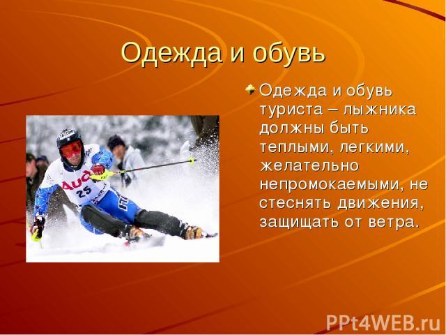 Одежда и обувь Одежда и обувь туриста – лыжника должны быть теплыми, легкими, желательно непромокаемыми, не стеснять движения, защищать от ветра.