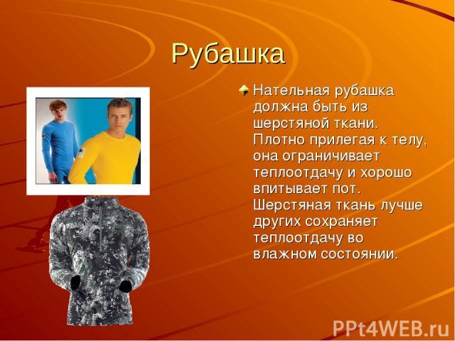 Рубашка Нательная рубашка должна быть из шерстяной ткани. Плотно прилегая к телу, она ограничивает теплоотдачу и хорошо впитывает пот. Шерстяная ткань лучше других сохраняет теплоотдачу во влажном состоянии.
