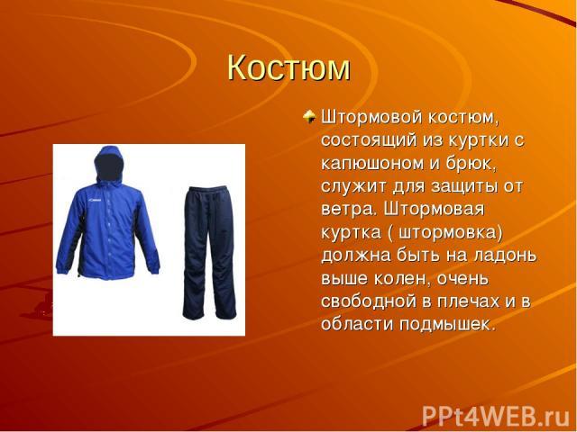 Костюм Штормовой костюм, состоящий из куртки с капюшоном и брюк, служит для защиты от ветра. Штормовая куртка ( штормовка) должна быть на ладонь выше колен, очень свободной в плечах и в области подмышек.