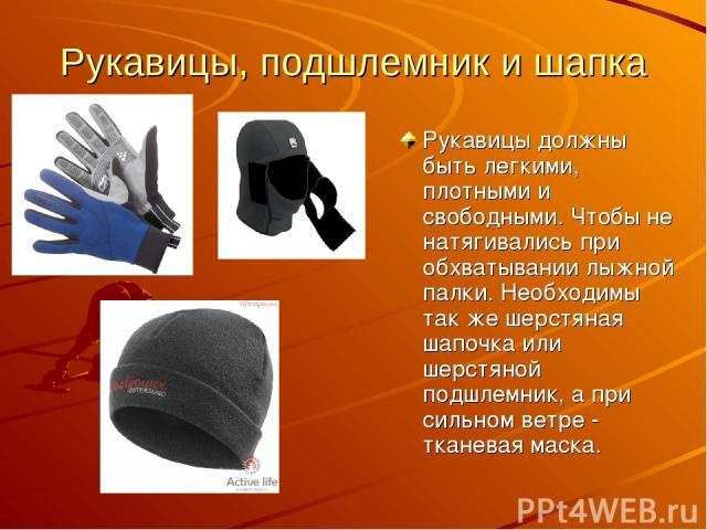Рукавицы, подшлемник и шапка Рукавицы должны быть легкими, плотными и свободными. Чтобы не натягивались при обхватывании лыжной палки. Необходимы так же шерстяная шапочка или шерстяной подшлемник, а при сильном ветре - тканевая маска.